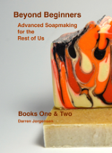 Beyond Beginners: Advanced Soapmaking for the Rest of Us - Books One & Two