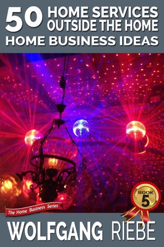 Wolfgang Riebe - 50 Home Services Outside the Home Home Business Ideas