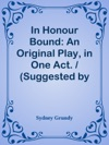 In Honour Bound An Original Play In One Act  Suggested By Scribes Five Act Comedy Une Chaine