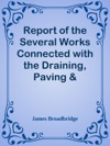 Report Of The Several Works Connected With The Draining Paving  Lighting The Parish Of Saint Mary Abbotts Kensington 1856