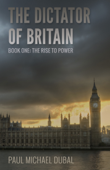 The Dictator of Britain Book One: The Rise to Power
