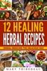 Twelve Healing Herbal Recipes: Herbal Medicine The Delicious Way