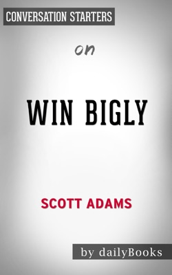 Win Bigly: Persuasion in a World Where Facts Don't Matter by Scott Adams:  Conversation Starters