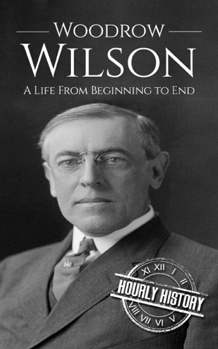 Hourly History - Woodrow Wilson: A Life From Beginning to End