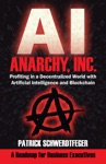 Anarchy Inc Profiting In A Decentralized World With Artificial Intelligence And Blockchain By Patrick Schwerdtfeger