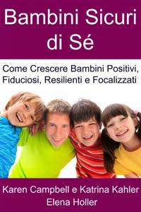 Bambini Sicuri di Sé - Come Crescere Bambini Positivi, Fiduciosi, Resilienti e Focalizzati Book Cover