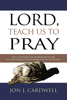 Jon J. Cardwell - Lord, Teach Us to Pray: How to Pray Powerfully and Effectively Through an Understanding of Christ's Model Prayer to His Disciples artwork