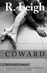 COWARD Becoming Courageous The Struggle To Leave An Abusive Relationship And Learn To Like Yourself Again