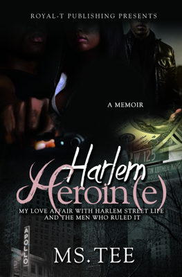Harlem Heroin(e)- My Love Affair With Harlem Street Life and The Men Who Ruled It - Ms. Tee book