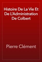 Histoire De La Vie Et De L'Administration De Colbert