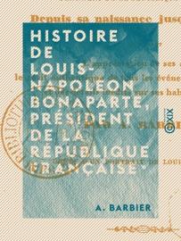 Histoire De Louis Napol On Bonaparte Pr Sident De La R Publique Fran Aise Depuis Sa Naissance Jusqu Ce Jour Par A Barbier