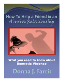 How to Help a Friend in an Abusive Relationship: What You Need to Know About Domestic Violence