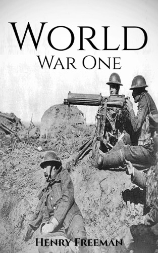 Henry Freeman - World War 1: A History From Beginning to End