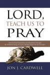Lord Teach Us To Pray How To Pray Powerfully And Effectively Through An Understanding Of Christs Model Prayer To His Disciples