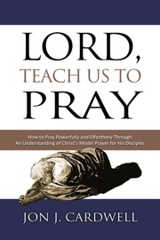 Lord Teach Us To Pray How To Pray Powerfully And Effectively Through An Understanding Of Christ S Model Prayer To His Disciples