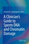 A Clinicians Guide To Sperm DNA And Chromatin Damage