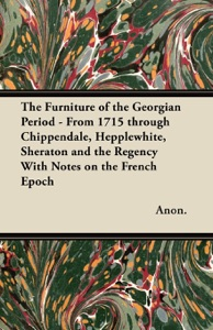 The Furniture of the Georgian Period - From 1715 through Chippendale, Hepplewhite, Sheraton and the Regency With Notes on the French Epoch da Anonymous