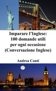 Imparare l'Inglese: 100 domande utili per ogni occasione (Conversazione Inglese, Frasi in Inglese) Copertina del libro