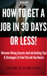 How To Get A Job In 30 Days Or Less Discover Insider Hiring Secrets On Applying  Interviewing For Any Job And Job Getting Tips  Strategies To Find The Job You Desire