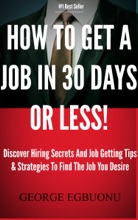 How To Get A Job In 30 Days Or Less!: Discover Insider Hiring Secrets On Applying & Interviewing For Any Job And Job Getting Tips & Strategies To Find The Job You Desire