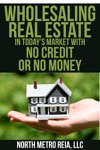 Wholesaling Real Estate In Todays Market With No Credit Or No Money