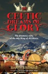 Celtic Dreams Of Glory The Dramatic Story Of The Only King Of All Wales