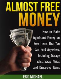 Almost Free Money: How to Make Significant Money on Free Items That You Can Find Anywhere, Including Garage Sales, Scrap Metal, and Discarded Items book