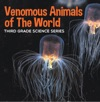 Venomous Animals Of The World  Third Grade Science Series