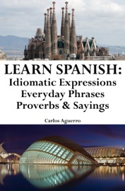 Learn Spanish Spanish Idiomatic Expressions Everyday Phrases Proverbs Sayings