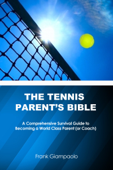 The Tennis Parent's Bible: A Comprehensive Survival Guide to Becoming a World Class Parent (or Coach) Book Cover