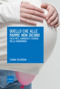 Quello che alle mamme non dicono. Falsi miti, curiosità e scienza della gravidanza Book Cover