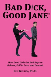 Bad Dick Good Jane How Good Girls Get Bad Boys To Behave Fall In Love And Commit