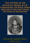 The Letters Of Sir Augustus Frazer KCB Commanding The Royal Horse Artillery