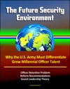 The Future Security Environment Why The US Army Must Differentiate And Grow Millennial Officer Talent Officer Retention Problem Reform Recommendations Sound Leadership Theory
