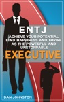 ENTJ Achieve Your Potential Find Happiness And Thrive As The Powerful And Unstoppable Executive