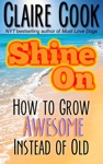 Shine On How To Grow Awesome Instead Of Old