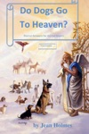 Do Dogs Go To Heaven Eternal Answers For Animal Lovers Third Edition