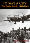 To Save A City The Berlin Airlift 1948-1949 Illustrated Edition