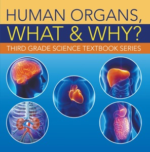 Human Organs, What & Why? : Third Grade Science Textbook Series