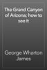 George Wharton James - The Grand Canyon of Arizona; how to see it artwork