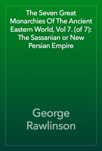 The Seven Great Monarchies Of The Ancient Eastern World, Vol 7. (of 7): The Sassanian or New Persian Empire