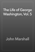 The Life of George Washington, Vol. 5