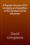 A Popular Account Of Dr Livingstones Expedition To The Zambesi And Its Tributaries