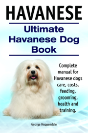 Havanese. Ultimate Havanese Dog Book. Complete manual for Havanese dogs care, costs, feeding, grooming, health and training. book