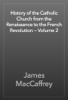 James MacCaffrey - History of the Catholic Church from the Renaissance to the French Revolution — Volume 2 artwork