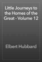 Little Journeys To The Homes Of The Great - Volume 12