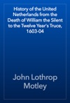 History Of The United Netherlands From The Death Of William The Silent To The Twelve Years Truce 1603-04