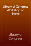Library of Congress Workshop on Etexts