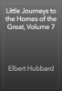 Elbert Hubbard - Little Journeys to the Homes of the Great, Volume 7 artwork