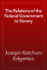 Joseph Ketchum Edgerton - The Relations of the Federal Government to Slavery artwork